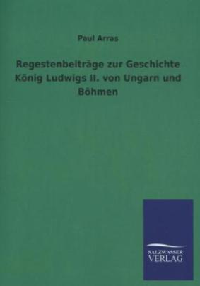 Regestenbeiträge zur Geschichte König Ludwigs II. von Ungarn und Böhmen