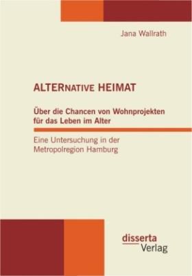 ALTERNATIVE HEIMAT: Über die Chancen von Wohnprojekten für das Leben im Alter. Eine Untersuchung in der Metropolregion Hamburg.