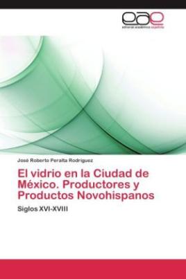 El vidrio en la Ciudad de México. Productores y Productos Novohispanos