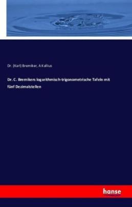 Dr. C. Bremikers logarithmisch-trigonometrische Tafeln mit fünf Dezimalstellen