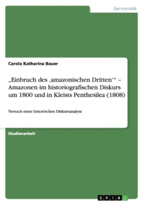 """""""Einbruch des 'amazonischen Dritten'"""" - Amazonen im historiografischen Diskurs um 1800 und in Kleists Penthesilea (1808)"""