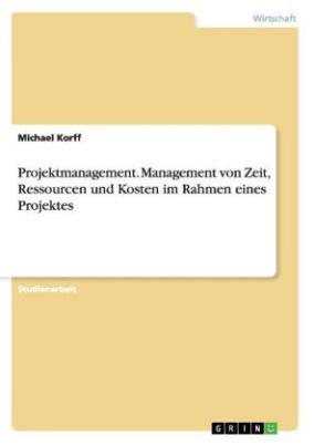 Projektmanagement - Management von Zeit, Ressourcen und Kosten im Rahmen eines Projektes