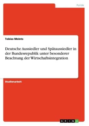 Deutsche Aussiedler und Spätaussiedler in der Bundesrepublik unter besonderer Beachtung der Wirtschaftsintegration