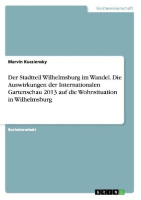 Der Stadtteil Wilhelmsburg im Wandel. Die Auswirkungen der Internationalen Gartenschau 2013 auf die Wohnsituation in Wilhelmsburg