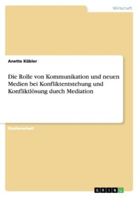 Die Rolle von Kommunikation und neuen Medien bei Konfliktentstehung und Konfliktlösung durch Mediation