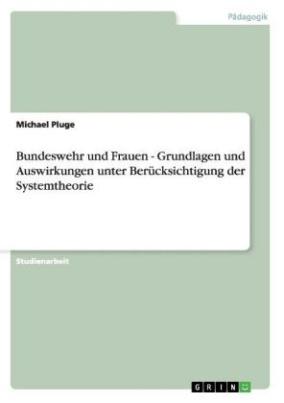 Bundeswehr und Frauen - Grundlagen und Auswirkungen unter Berücksichtigung der Systemtheorie