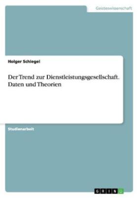 Der Trend zur Dienstleistungsgesellschaft. Daten und Theorien