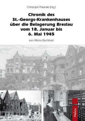 Chronik des St.-Georg-Krankenhauses über die Belagerung Breslau vom 18. Januar bis 6. Mai 1945