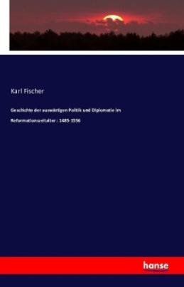 Geschichte der auswärtigen Politik und Diplomatie im Reformationszeitalter : 1485-1556