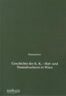 Geschichte der K. K. - Hof- und Staatsdruckerei in Wien