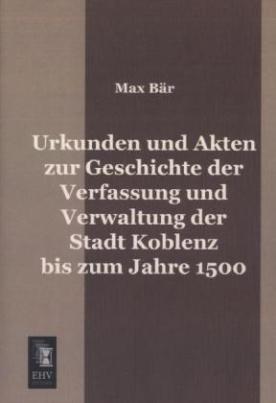 Urkunden und Akten zur Geschichte der Verfassung und Verwaltung der Stadt Koblenz bis zum Jahre 1500