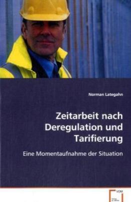 Zeitarbeit nach Deregulation und Tarifierung